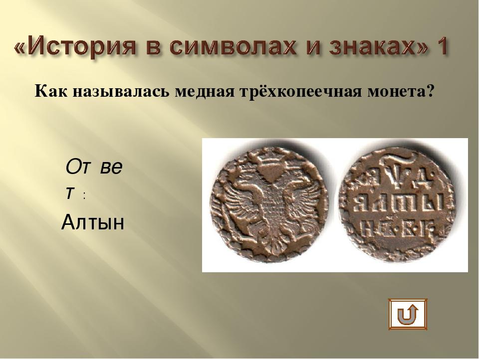 Как называлась медная трёхкопеечная монета? Ответ: Алтын