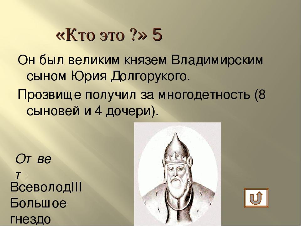 Ответ: ВсеволодIII Большое гнездо «Кто это ?» 5 Он был великим князем Владими...