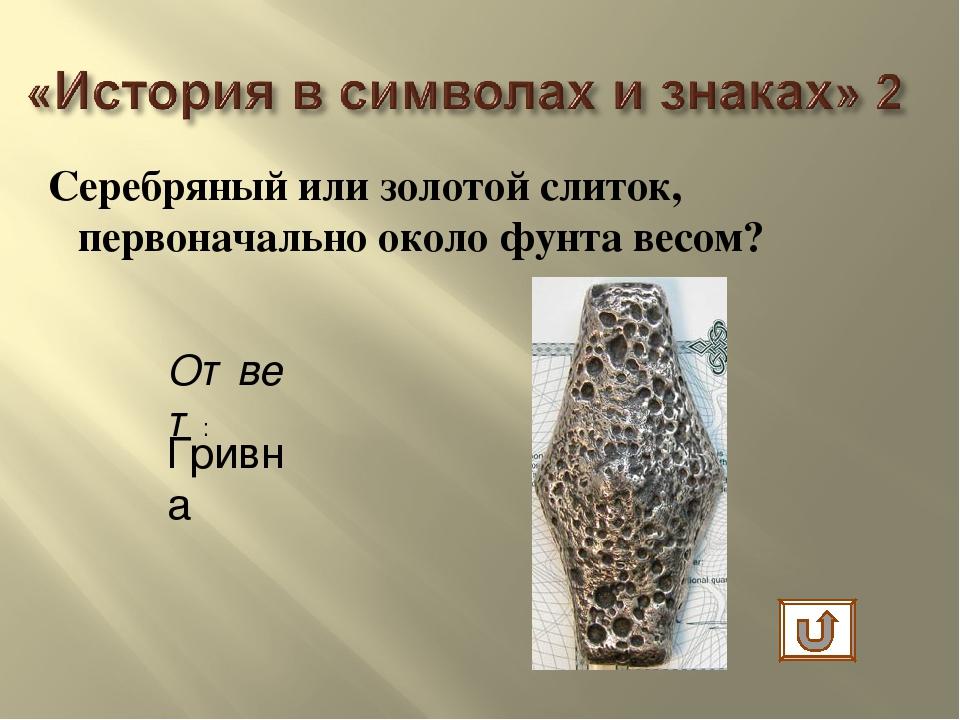 Серебряный или золотой слиток, первоначально около фунта весом? Ответ: Гривна