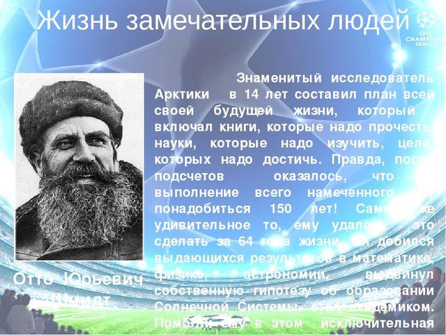 Жизнь замечательных людей Отто Юрьевич Шмидт Знаменитый исследователь Арктики...