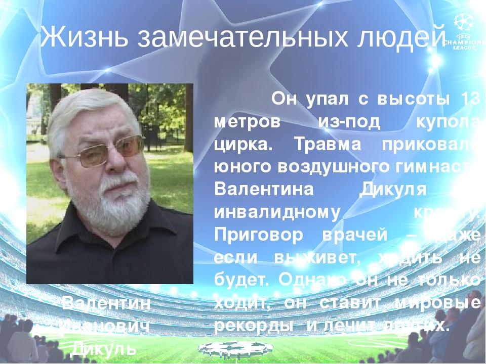 Жизнь замечательных людей Валентин Иванович Дикуль Он упал с высоты 13 метров...