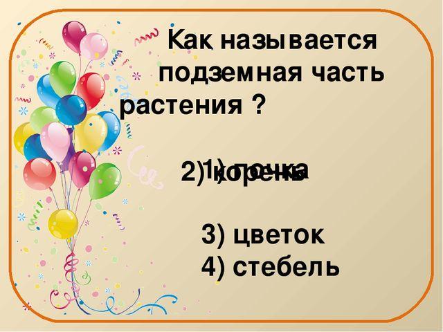 Как называется подземная часть растения ? 1) почка 3) цветок 4) стебель 2) ко...