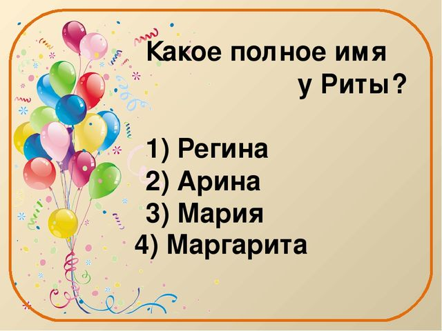 Какое полное имя у Риты? 1) Регина 2) Арина 3) Мария 4) Маргарита