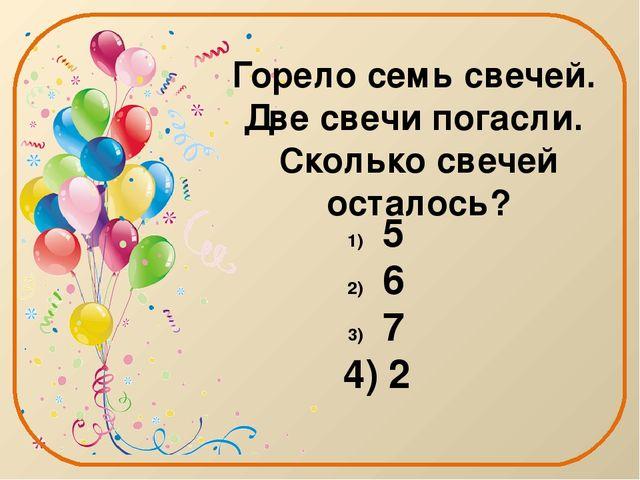 Горело семь свечей. Две свечи погасли. Сколько свечей осталось? 5 6 7 4) 2