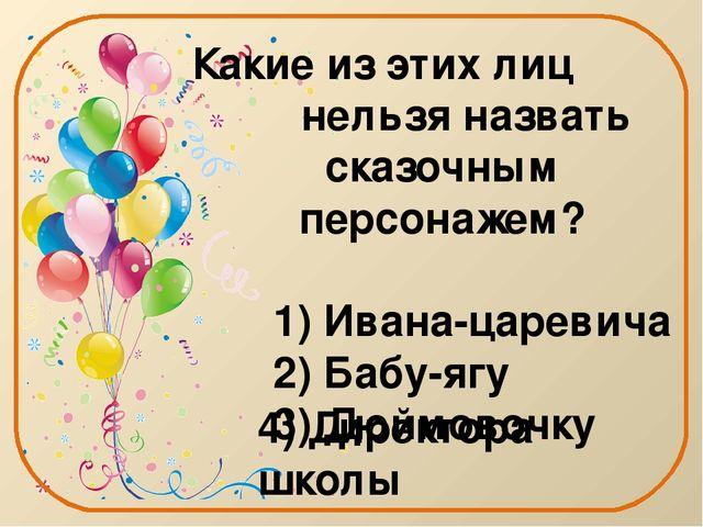 Какие из этих лиц нельзя назвать сказочным персонажем? 1) Ивана-царевича 2) Б...