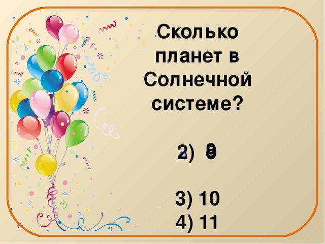 Сколько планет в Солнечной системе? 8 3) 10 4) 11 2) 9