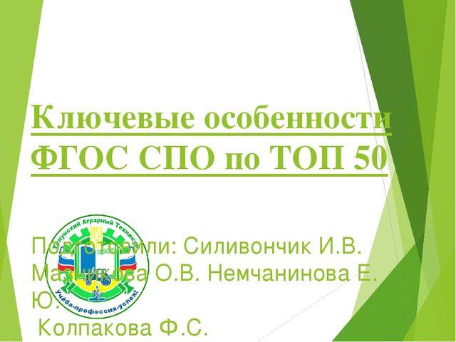 Ключевые особенности ФГОС СПО по ТОП 50 Подготовили: Силивончик И.В. Мазнико...