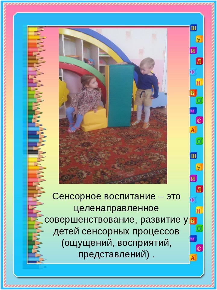 Сенсорное воспитание – это целенаправленное совершенствование, развитие у дет...