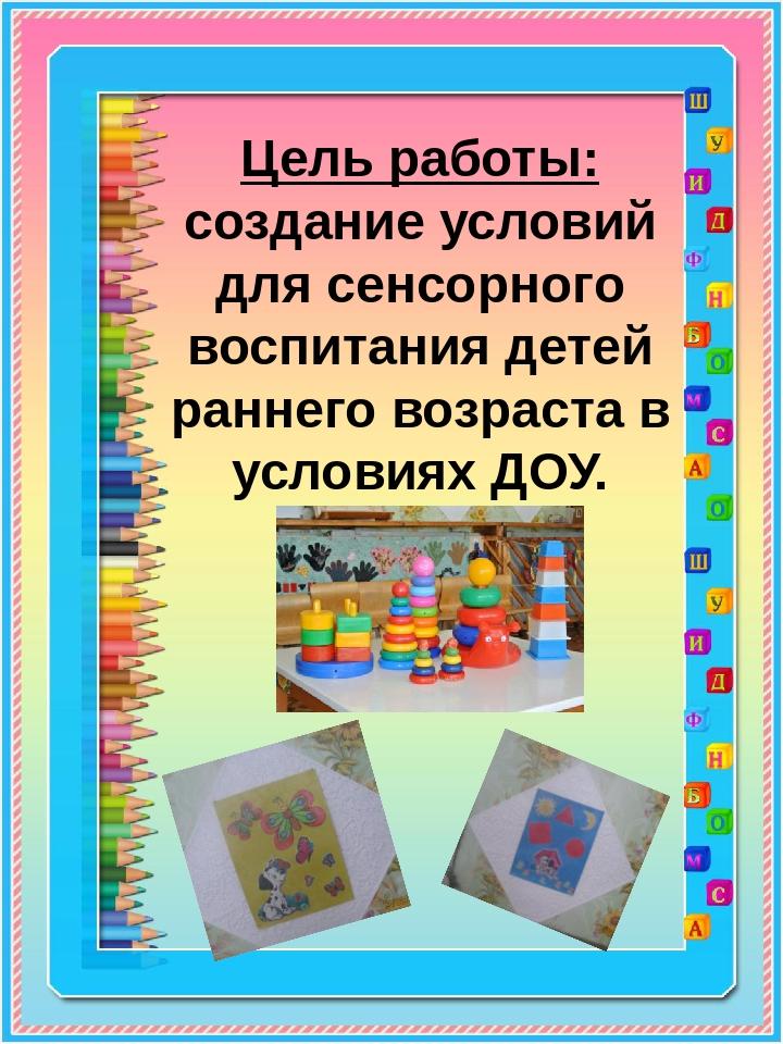 Цель работы: создание условий для сенсорного воспитания детей раннего возраст...