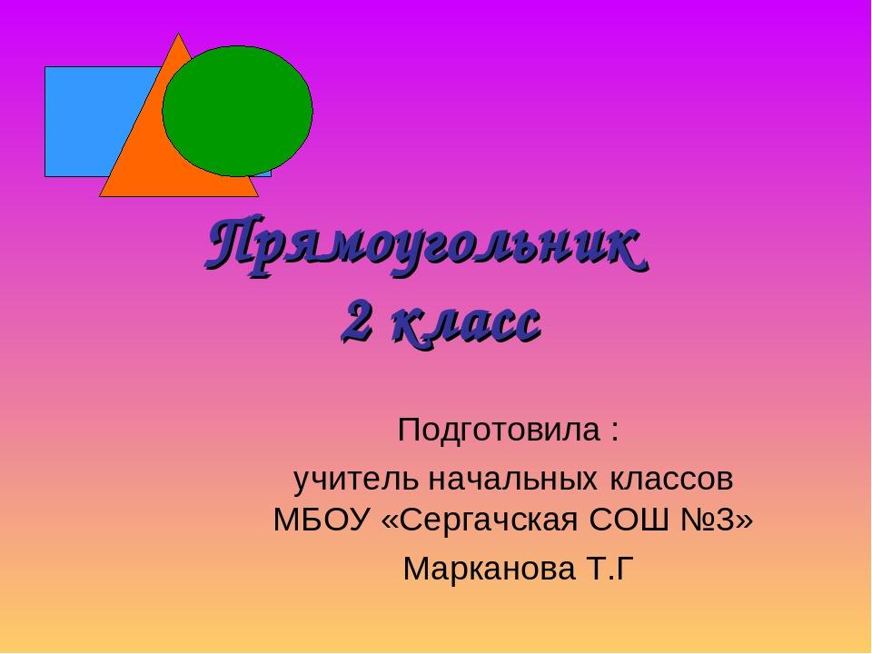 Прямоугольник 2 класс Подготовила : учитель начальных классов МБОУ «Сергачска...