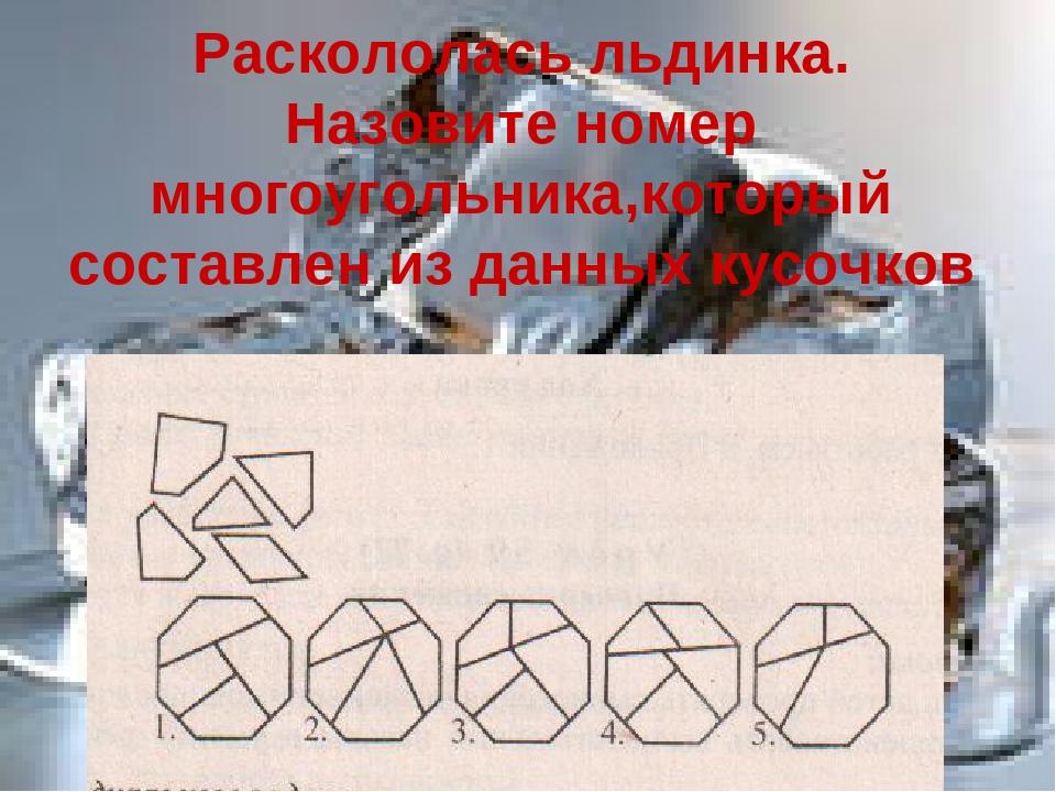 Раскололась льдинка. Назовите номер многоугольника,который составлен из данны...