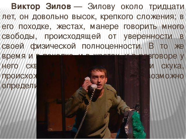 Виктор Зилов— Зилову около тридцати лет, он довольно высок, крепкого сложен...