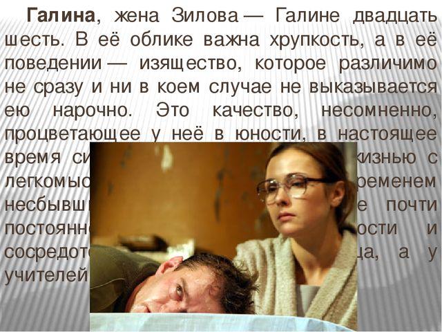 Галина, жена Зилова— Галине двадцать шесть. В её облике важна хрупкость, а...