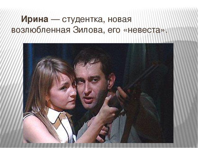 Ирина— студентка, новая возлюбленная Зилова, его «невеста».