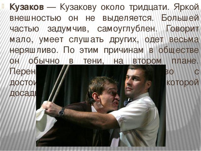 Кузаков— Кузакову около тридцати. Яркой внешностью он не выделяется. Большей...