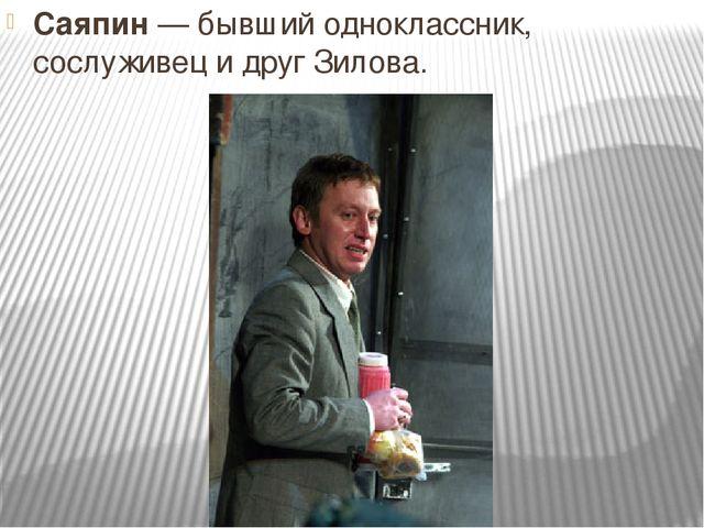 Саяпин— бывший одноклассник, сослуживец и друг Зилова.