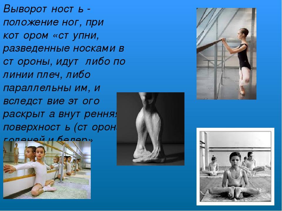 Выворотность - положение ног, при котором «ступни, разведенные носками в стор...