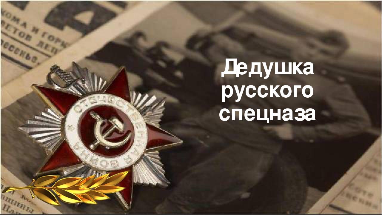 Дедушка русского спецназа
