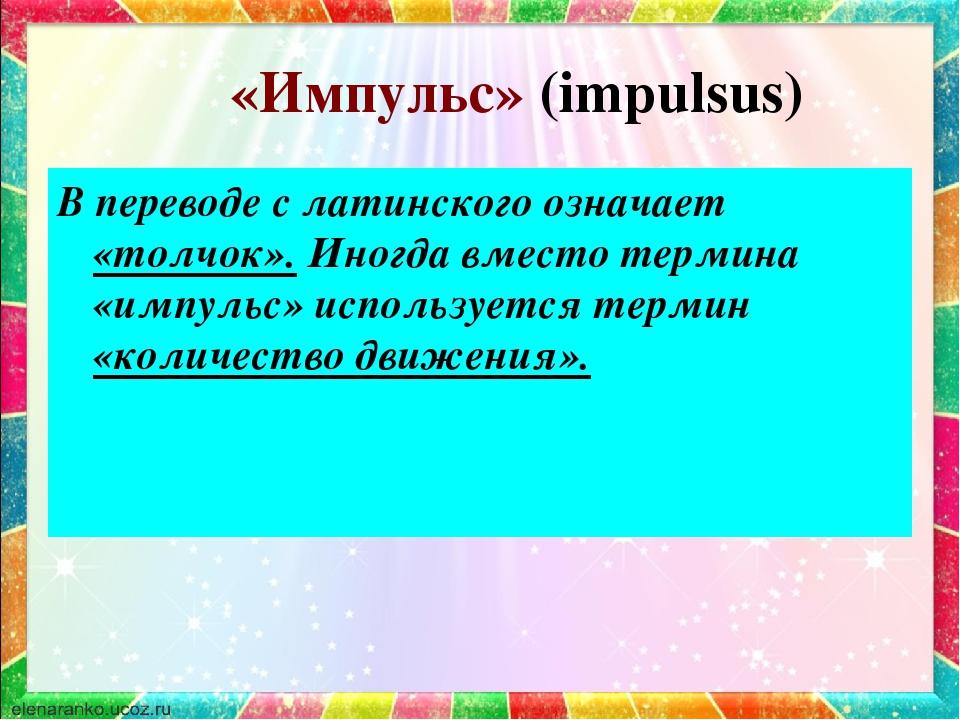 «Импульс» (impulsus) В переводе с латинского означает «толчок». Иногда вмест...