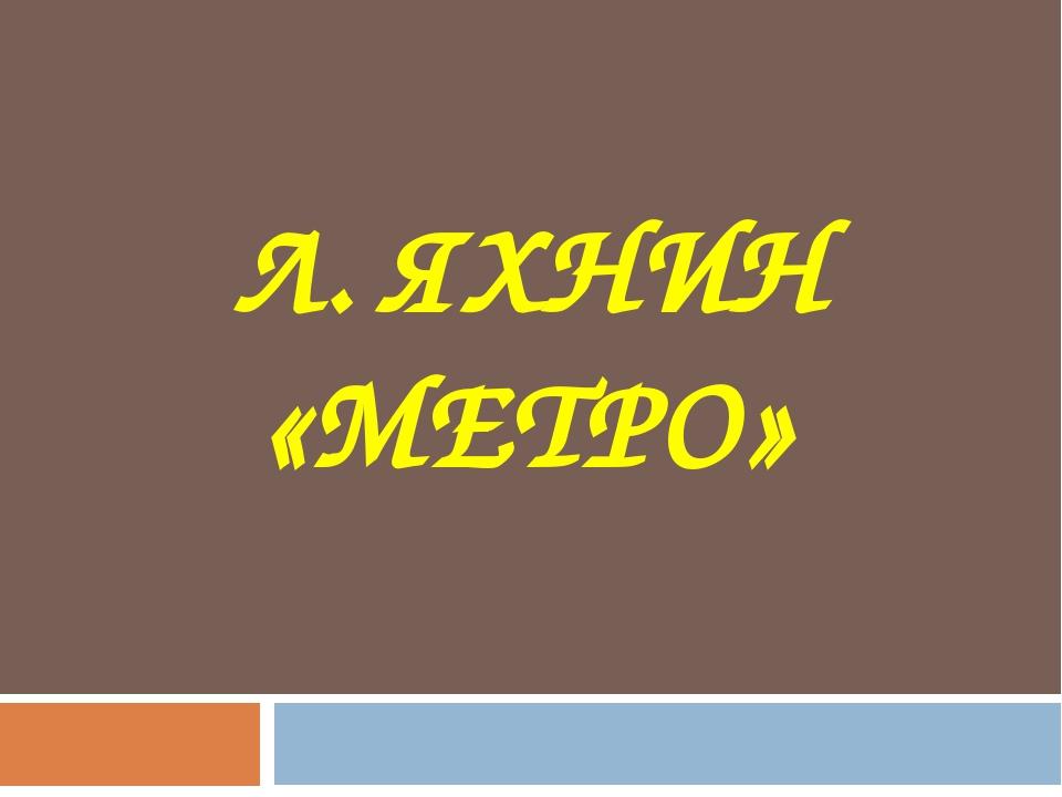 Л. ЯХНИН «МЕТРО»