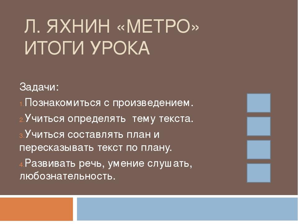 Л. ЯХНИН «МЕТРО» ИТОГИ УРОКА Задачи: Познакомиться с произведением. Учиться о...