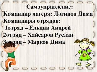 Самоуправление: Командир лагеря: Логинов Дима Командиры отрядов: 1отряд – Ель