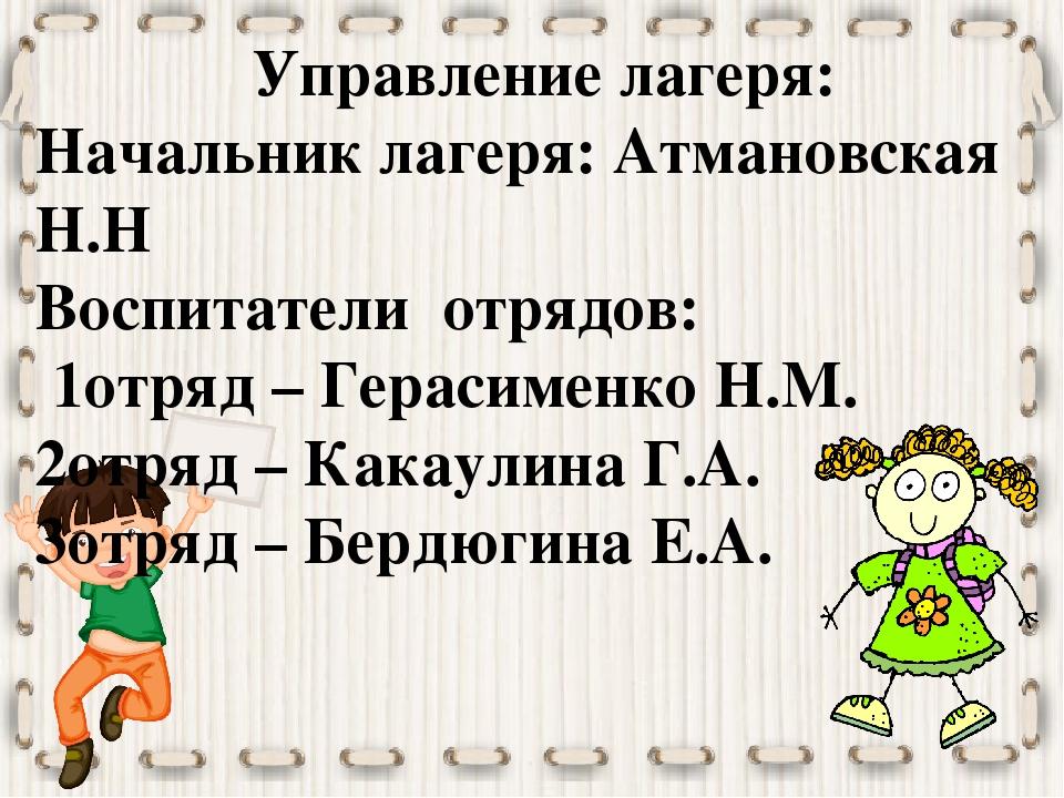 Управление лагеря: Начальник лагеря: Атмановская Н.Н Воспитатели отрядов: 1от...