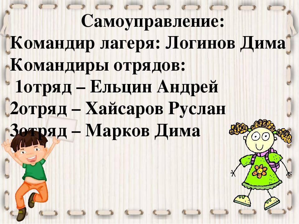 Самоуправление: Командир лагеря: Логинов Дима Командиры отрядов: 1отряд – Ель...