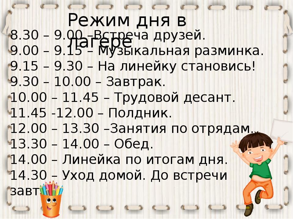 Режим дня в лагере 8.30 – 9.00 –Встреча друзей. 9.00 – 9.15 – Музыкальная раз...