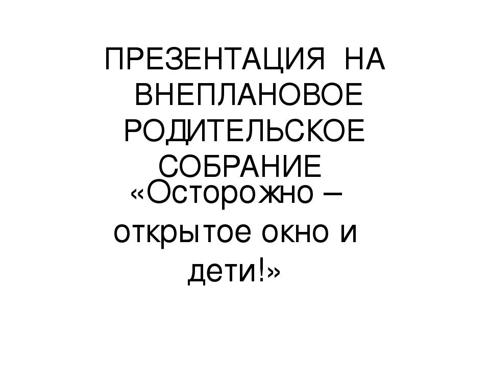 ПРЕЗЕНТАЦИЯ НА ВНЕПЛАНОВОЕ РОДИТЕЛЬСКОЕ СОБРАНИЕ «Осторожно – открытое окно и...