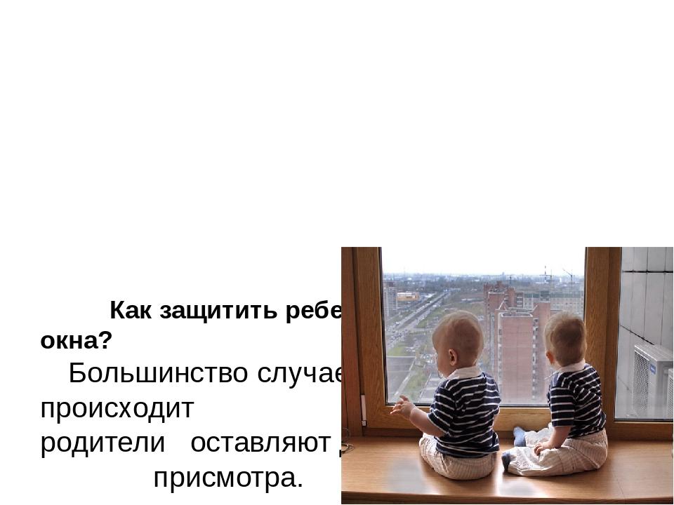 Как защитить ребенка от падения из окна? Большинство случаев падения прои...