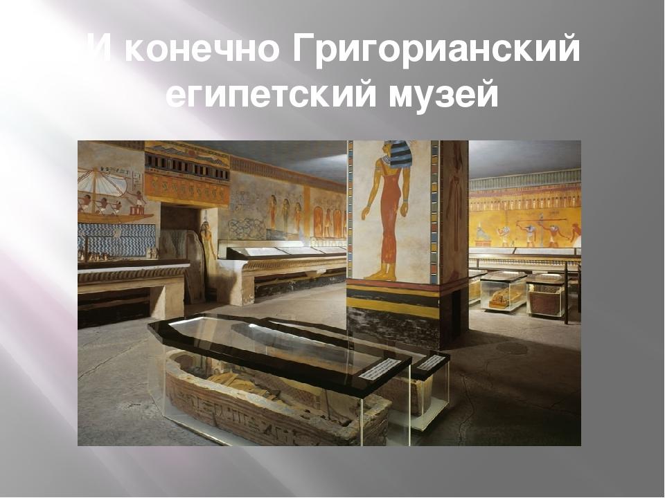 И конечно Григорианский египетский музей