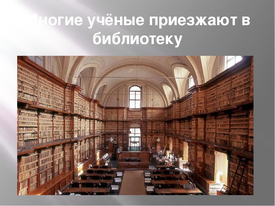 Многие учёные приезжают в библиотеку