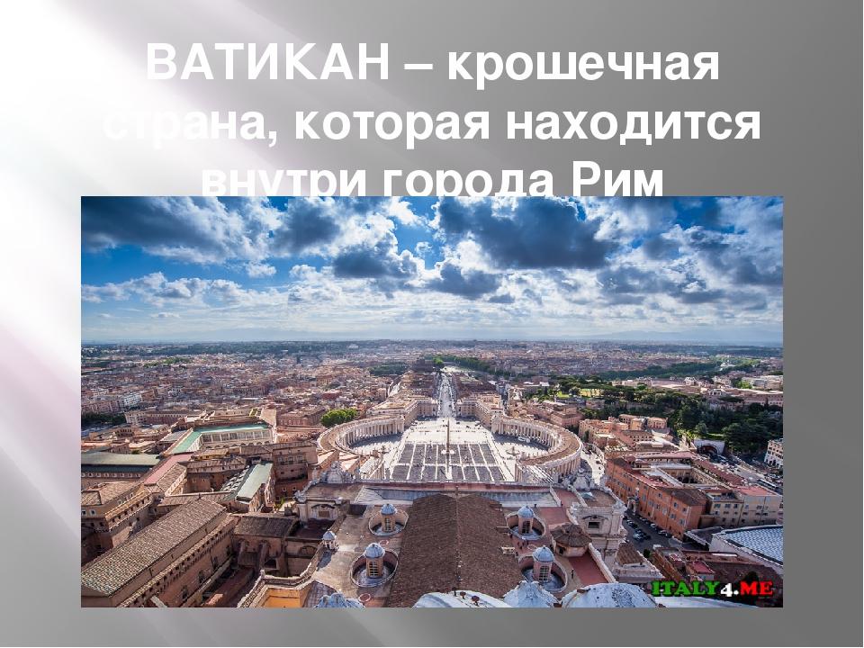 ВАТИКАН – крошечная страна, которая находится внутри города Рим