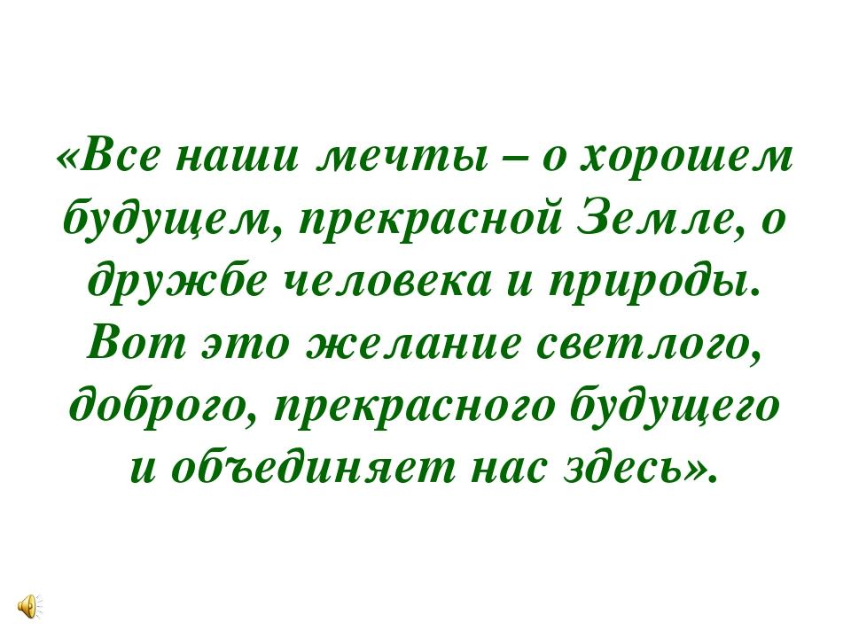 «Все наши мечты – о хорошем будущем, прекрасной Земле, о дружбе человека и пр...