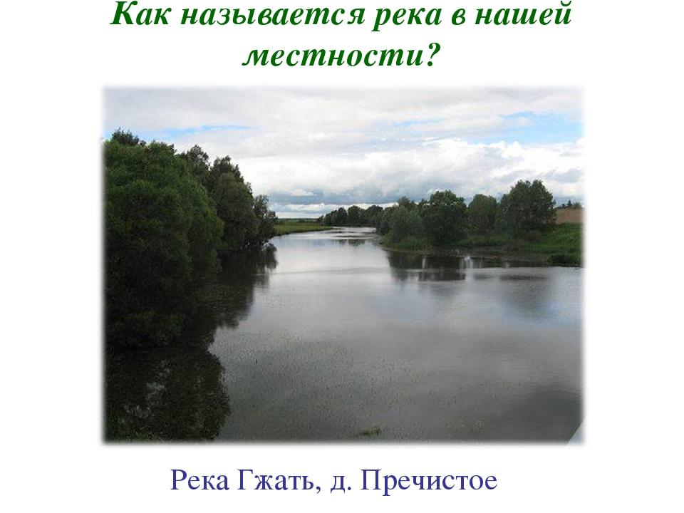 Как называется река в нашей местности? Река Гжать, д. Пречистое
