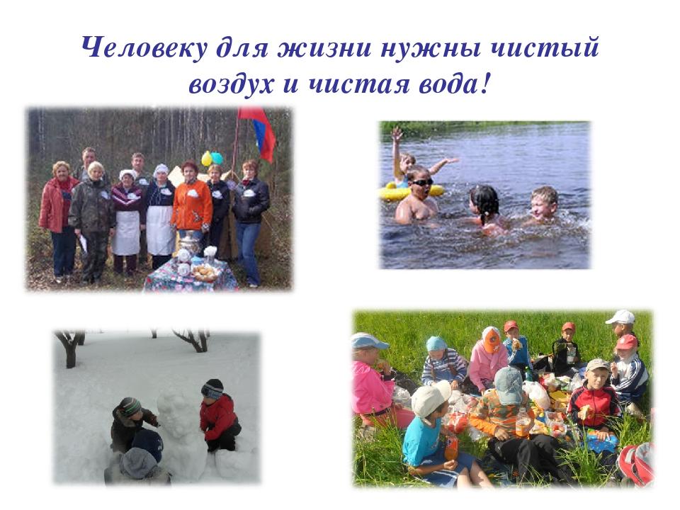 Человеку для жизни нужны чистый воздух и чистая вода!
