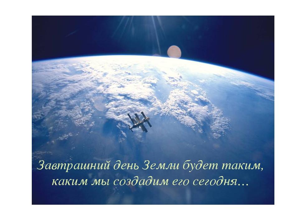 Завтрашний день Земли будет таким, каким мы создадим его сегодня…