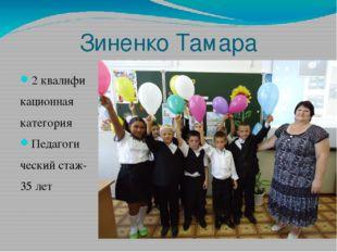 Зиненко Тамара Макаровна 2 квалифи кационная категория Педагоги ческий стаж-