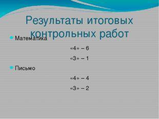 Результаты итоговых контрольных работ Математика «4» – 6 «3» – 1 Письмо «4» –