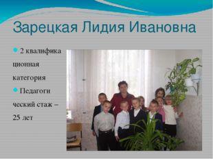 Зарецкая Лидия Ивановна 2 квалифика ционная категория Педагоги ческий стаж –
