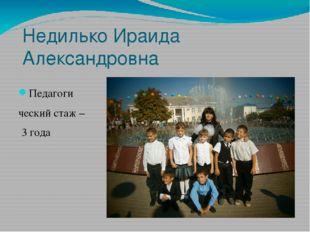 Недилько Ираида Александровна Педагоги ческий стаж – 3 года