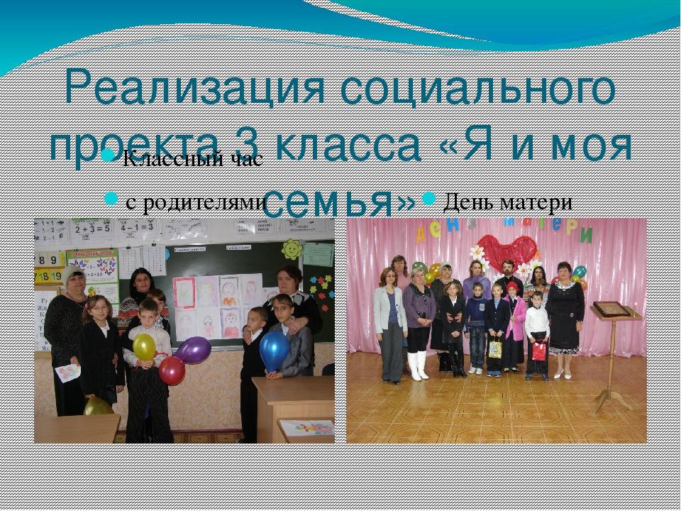 Реализация социального проекта 3 класса «Я и моя семья» Классный час с родите...