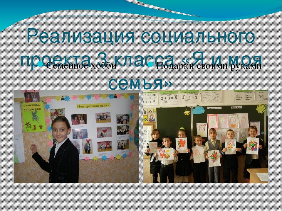 Реализация социального проекта 3 класса «Я и моя семья» Семейное хобби Подарк...