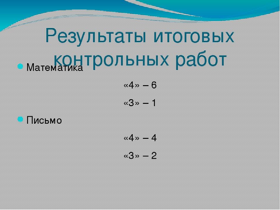 Результаты итоговых контрольных работ Математика «4» – 6 «3» – 1 Письмо «4» –...