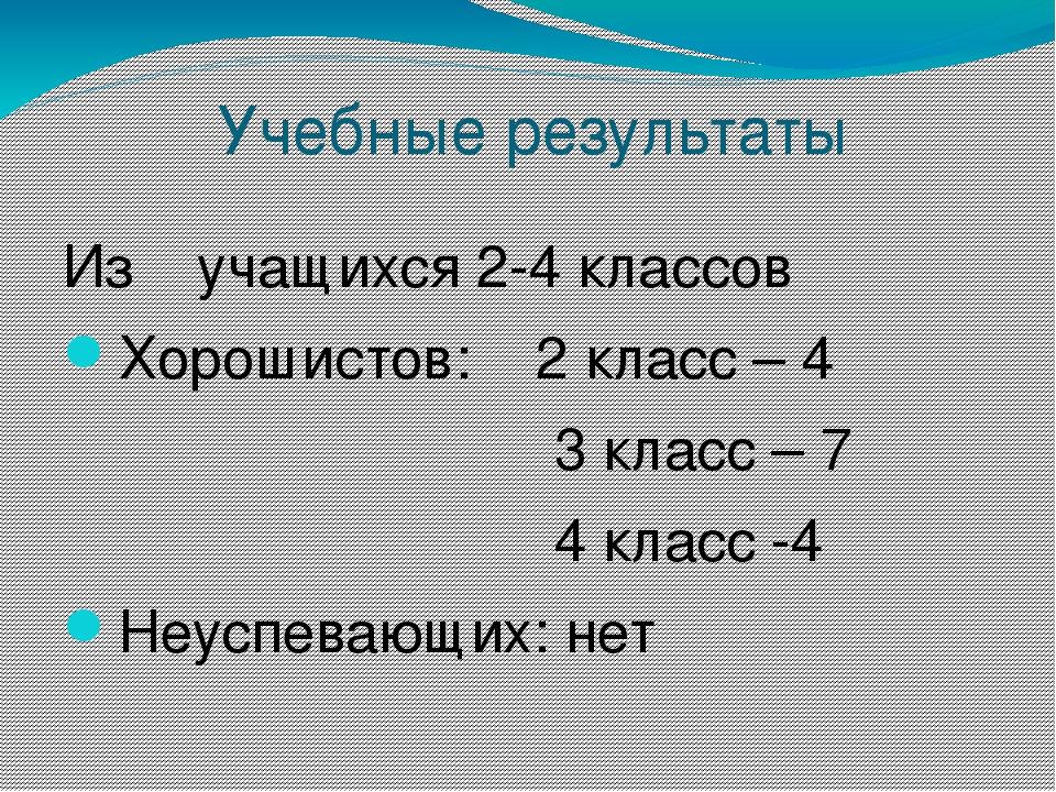 Учебные результаты Из учащихся 2-4 классов Хорошистов: 2 класс – 4 3 класс –...