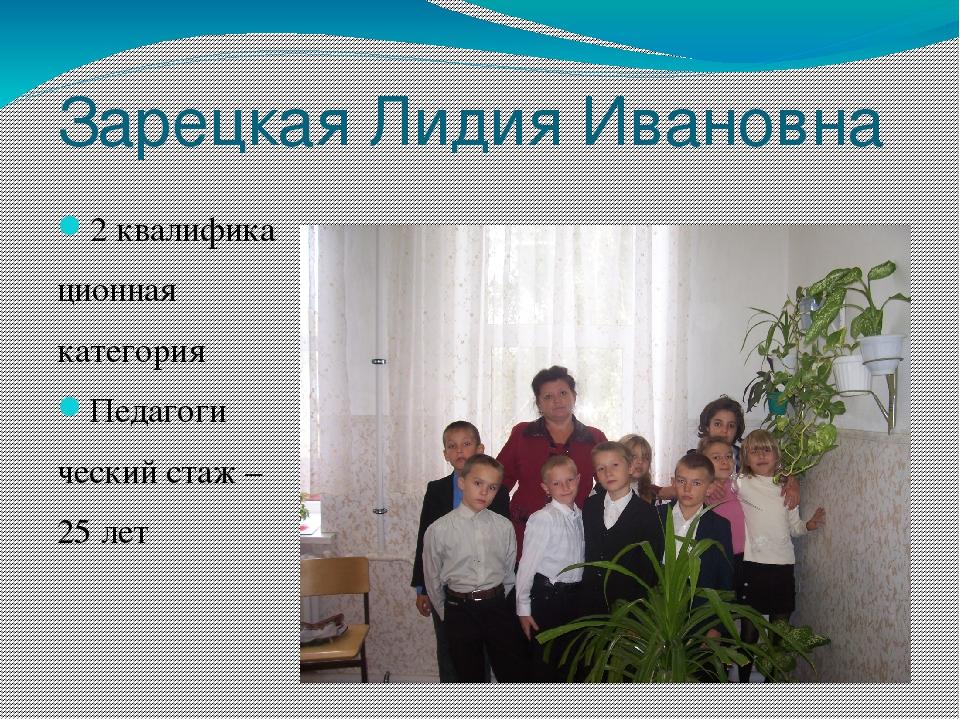 Зарецкая Лидия Ивановна 2 квалифика ционная категория Педагоги ческий стаж –...