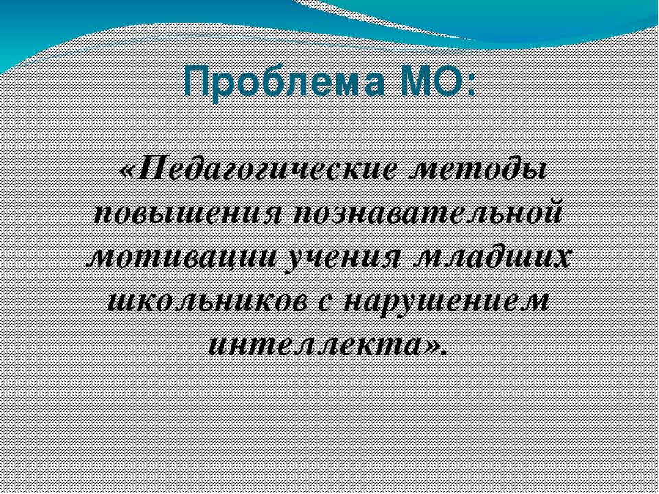 Проблема МО: «Педагогические методы повышения познавательной мотивации учения...