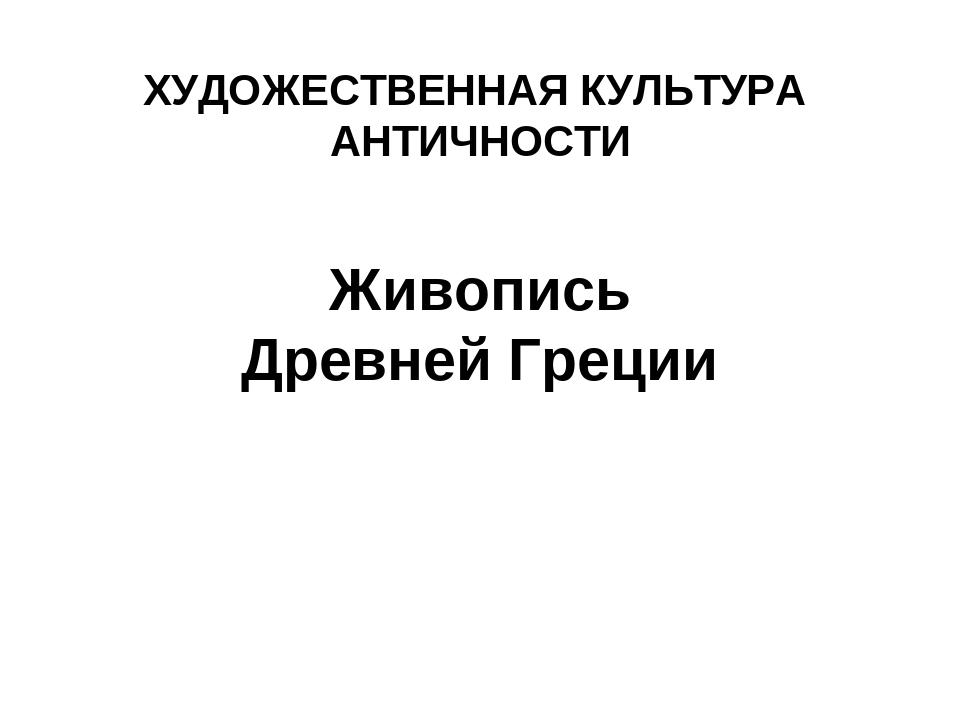 ХУДОЖЕСТВЕННАЯ КУЛЬТУРА АНТИЧНОСТИ Живопись Древней Греции