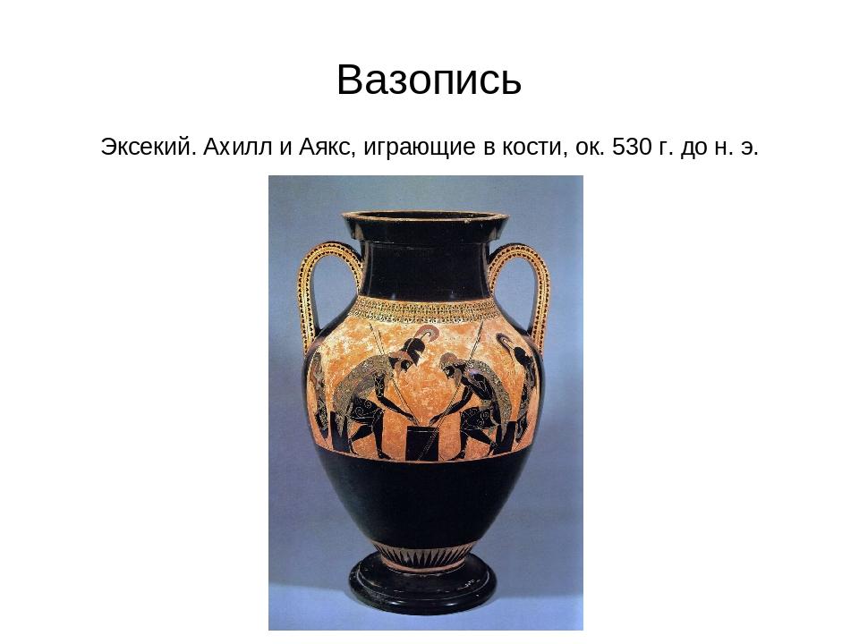Вазопись Эксекий. Ахилл и Аякс, играющие в кости, ок. 530 г. до н. э.